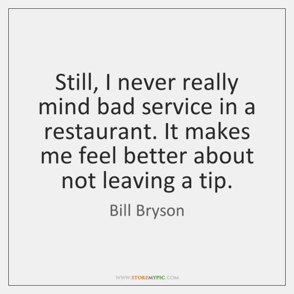 Still, I never really mind bad service in a restaurant. It makes ...