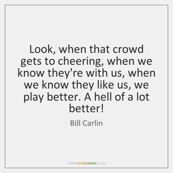 Look, when that crowd gets to cheering, when we know they're with ...