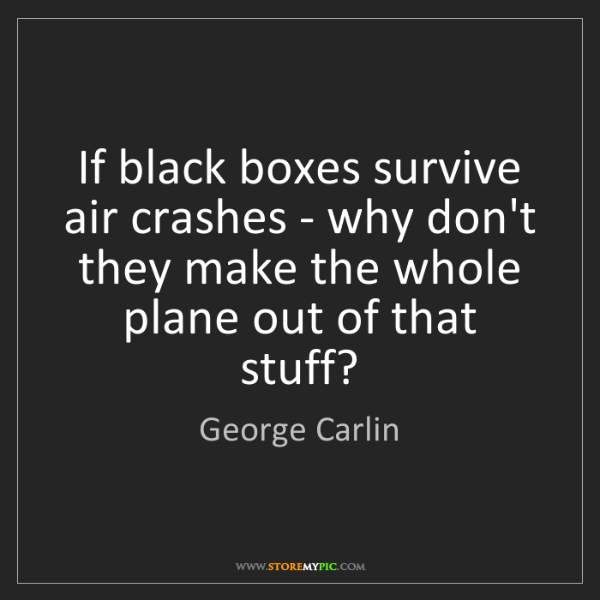 George Carlin: If black boxes survive air crashes - why don't they make...