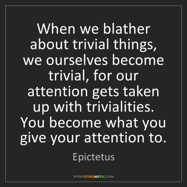 Epictetus: When we blather about trivial things, we ourselves become...