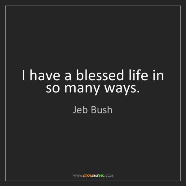 Jeb Bush: I have a blessed life in so many ways.