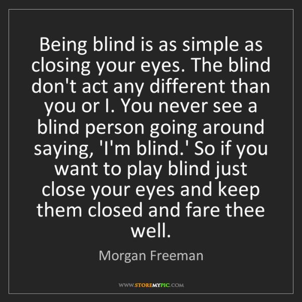Morgan Freeman: Being blind is as simple as closing your eyes. The blind...