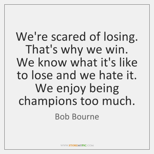 We're scared of losing. That's why we win. We know what it's ...