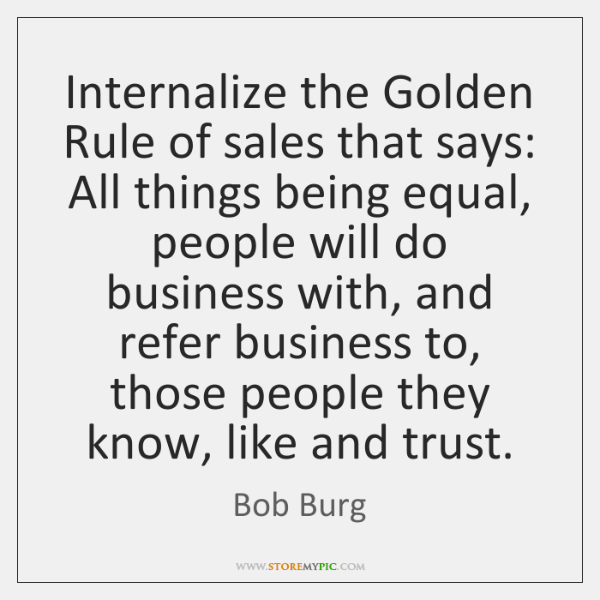 Internalize the Golden Rule of sales that says: All things being equal, ...