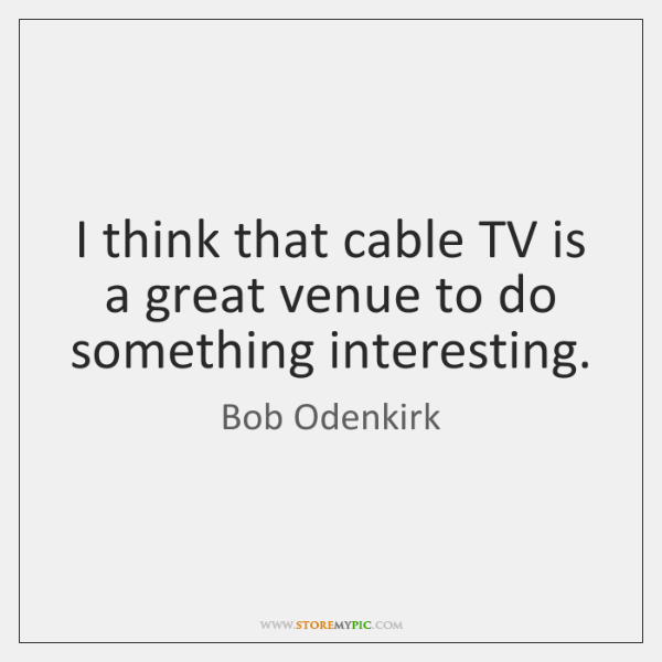 I think that cable TV is a great venue to do something ...