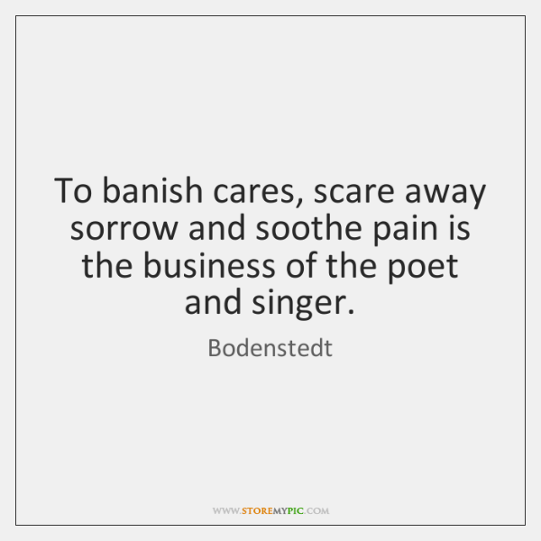To banish cares, scare away sorrow and soothe pain is the business ...
