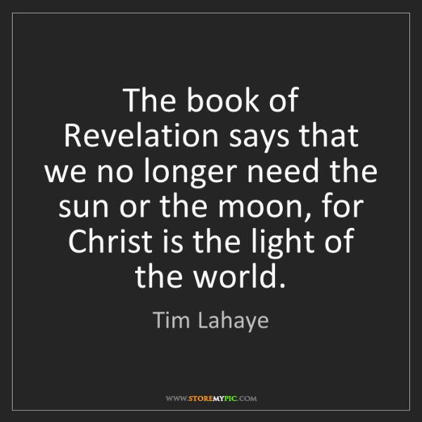 Tim Lahaye: The book of Revelation says that we no longer need the...