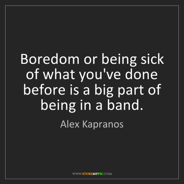 Alex Kapranos: Boredom or being sick of what you've done before is a...