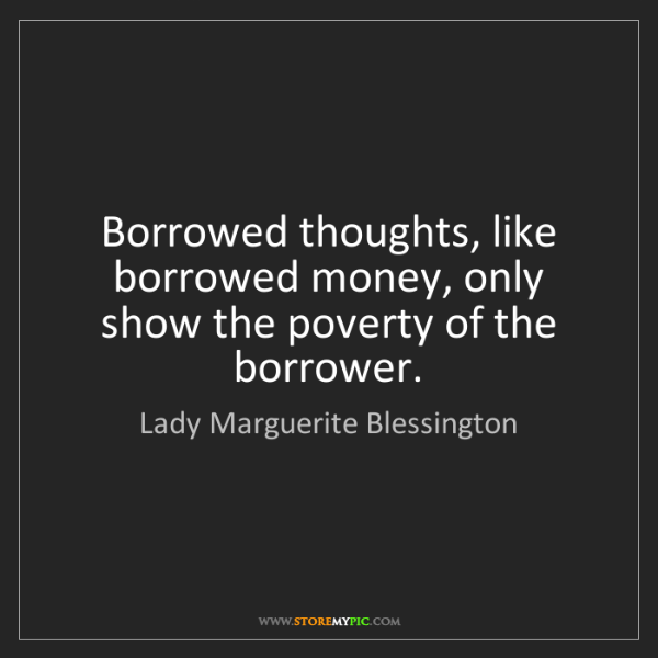 Lady Marguerite Blessington: Borrowed thoughts, like borrowed money, only show the...