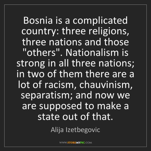 Alija Izetbegovic: Bosnia is a complicated country: three religions, three...