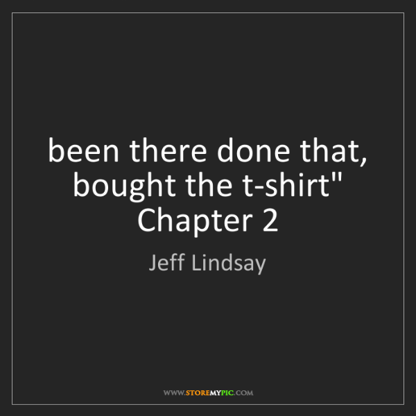 """Jeff Lindsay: been there done that, bought the t-shirt"""" Chapter 2"""
