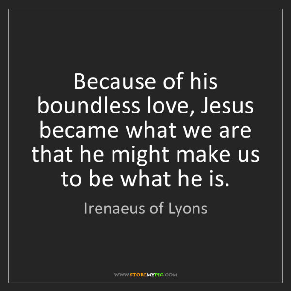 Irenaeus of Lyons: Because of his boundless love, Jesus became what we are...