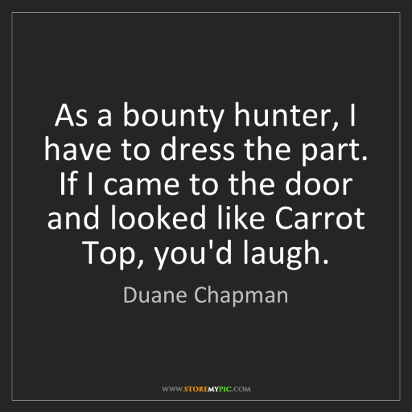 Duane Chapman: As a bounty hunter, I have to dress the part. If I came...
