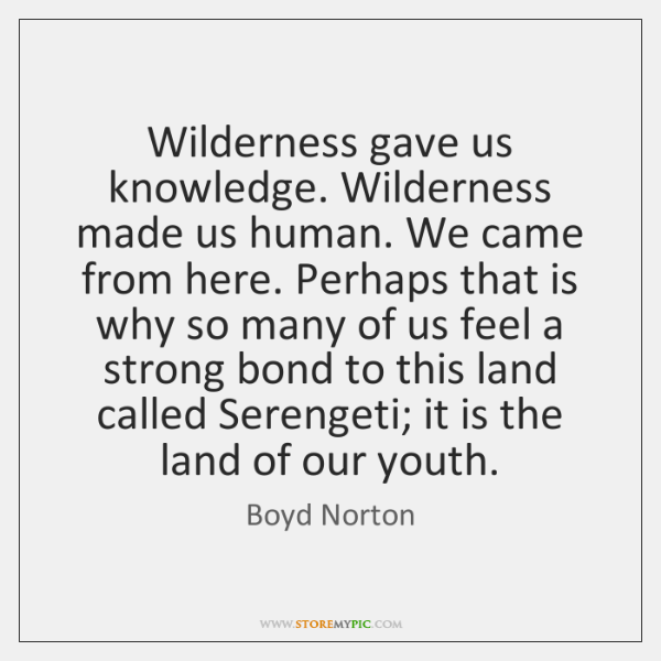 Wilderness gave us knowledge. Wilderness made us human. We came from here. ...