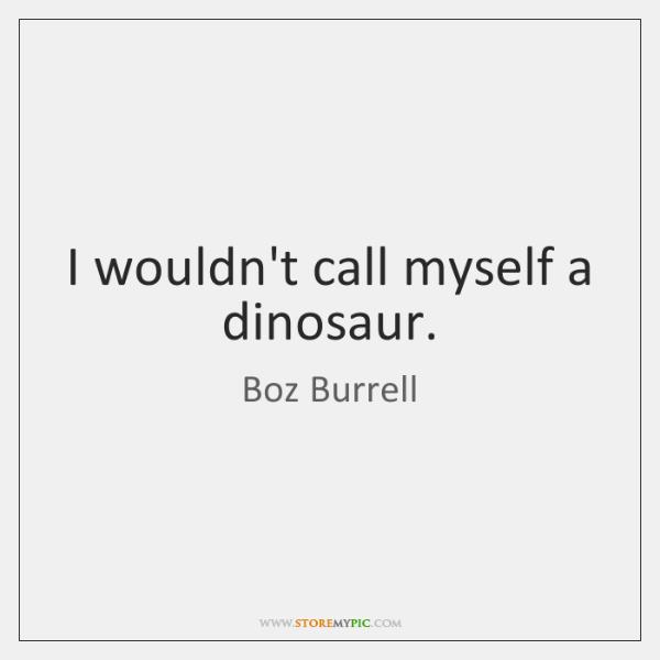 I wouldn't call myself a dinosaur.