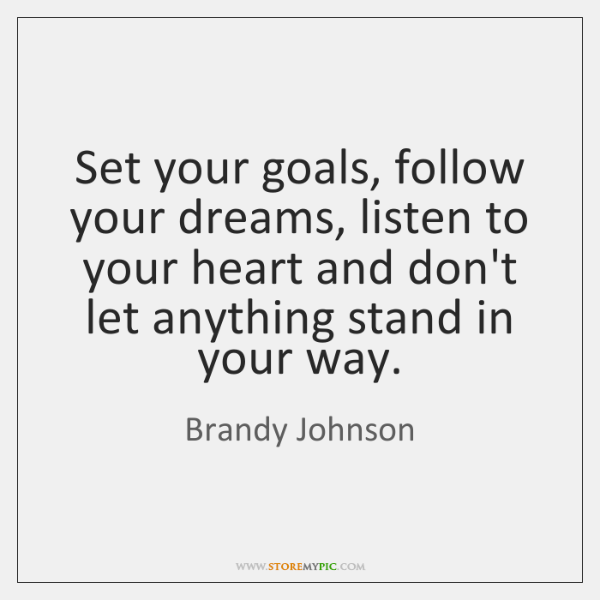 Set your goals, follow your dreams, listen to your heart and don't ...