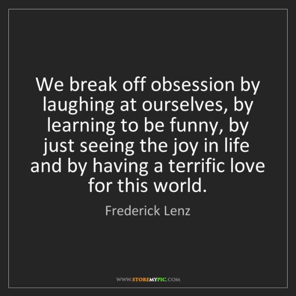 Frederick Lenz: We break off obsession by laughing at ourselves, by learning...