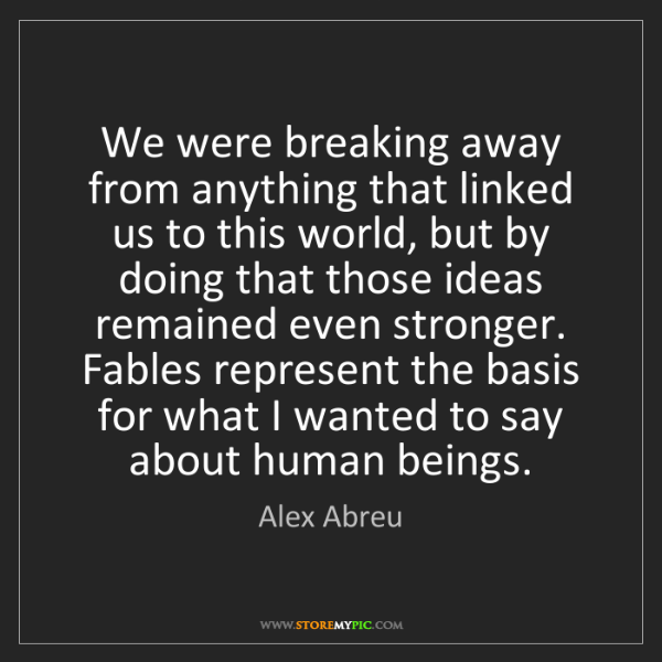 Alex Abreu: We were breaking away from anything that linked us to...