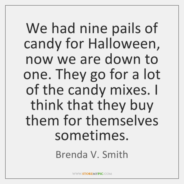 We had nine pails of candy for Halloween, now we are down ...