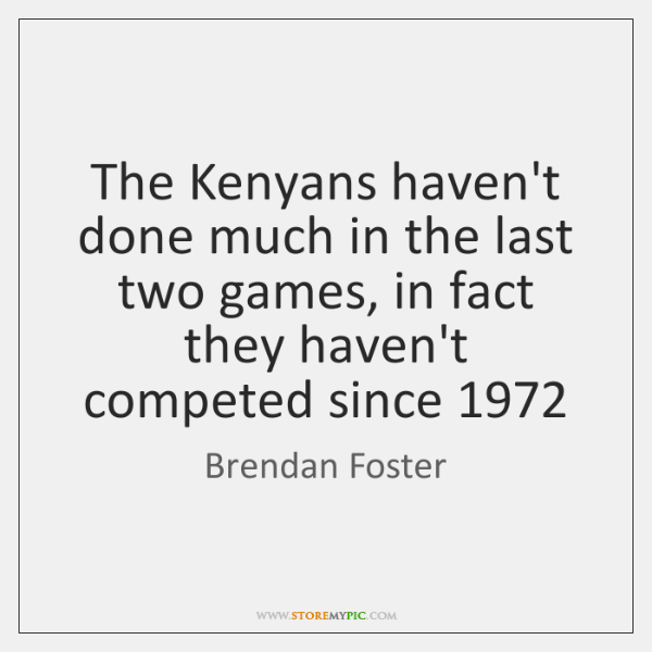 The Kenyans haven't done much in the last two games, in fact ...