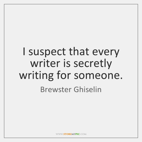 I suspect that every writer is secretly writing for someone.