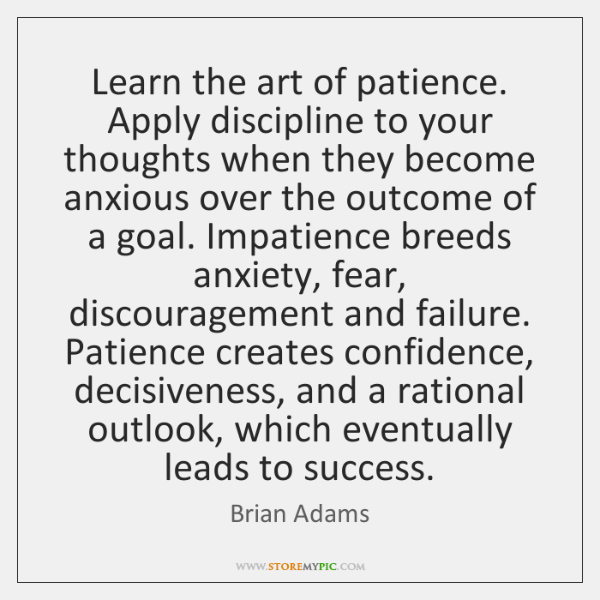 Learn the art of patience. Apply discipline to your thoughts when they ...