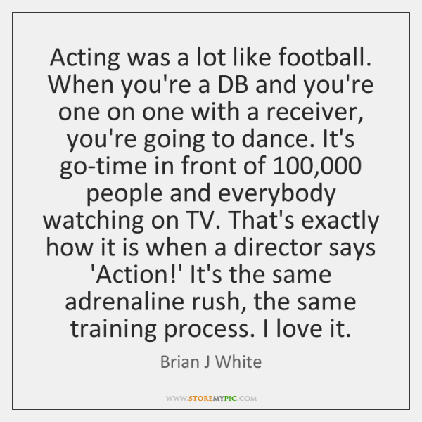 Acting was a lot like football. When you're a DB and you're ...