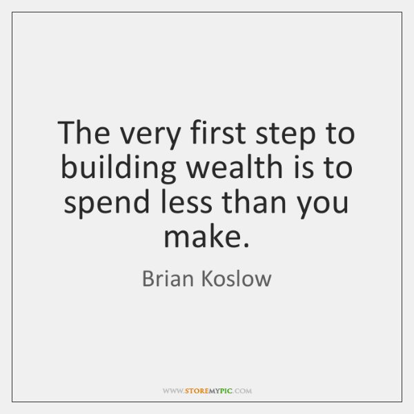 The very first step to building wealth is to spend less than ...