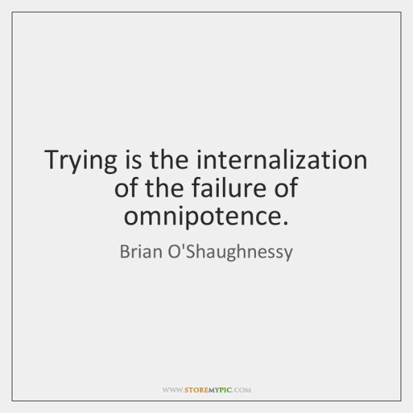 Trying is the internalization of the failure of omnipotence.