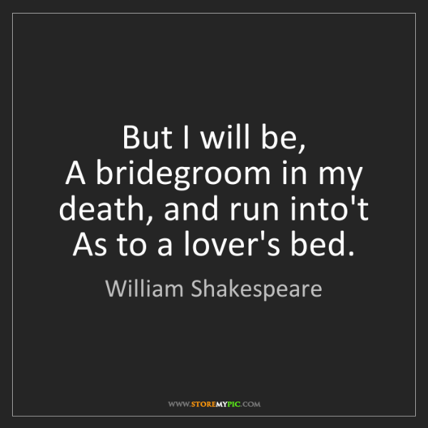 William Shakespeare: But I will be,  A bridegroom in my death, and run into't...