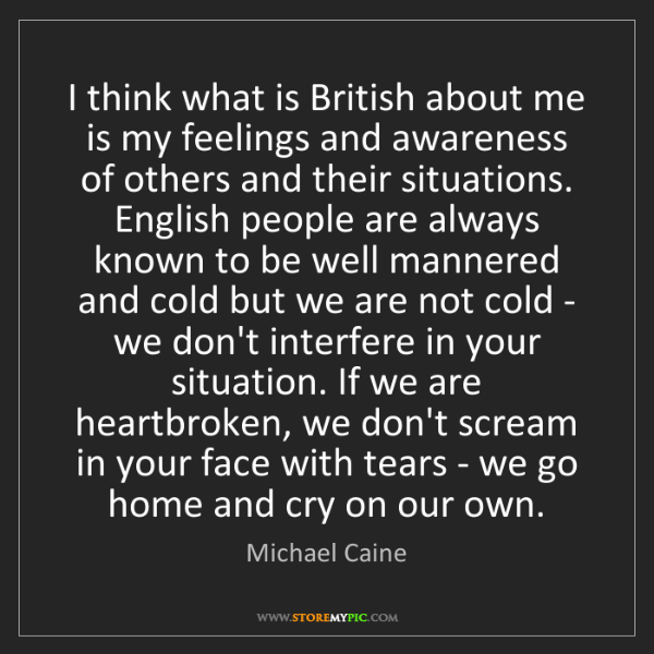 Michael Caine: I think what is British about me is my feelings and awareness...