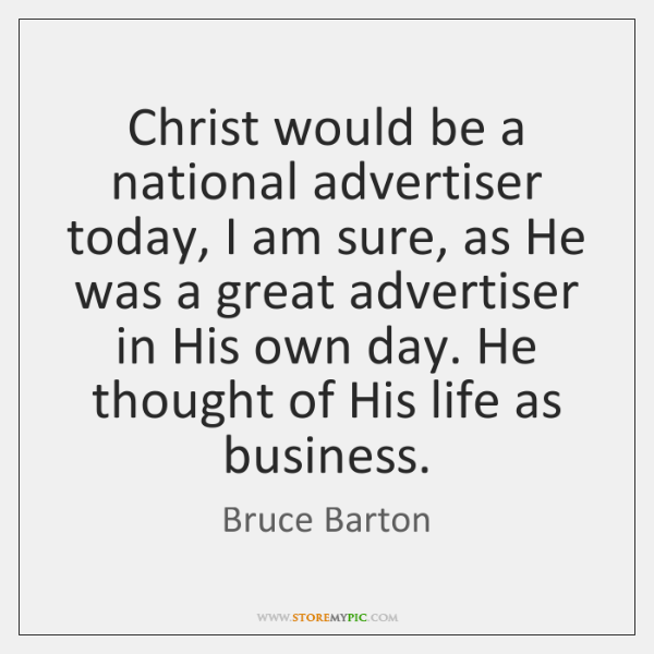 Christ would be a national advertiser today, I am sure, as He ...