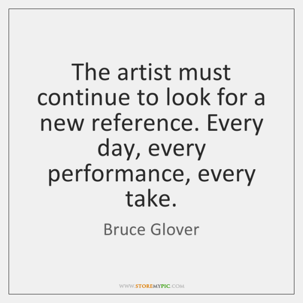 The artist must continue to look for a new reference. Every day, ...
