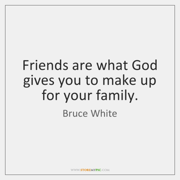Friends are what God gives you to make up for your family.