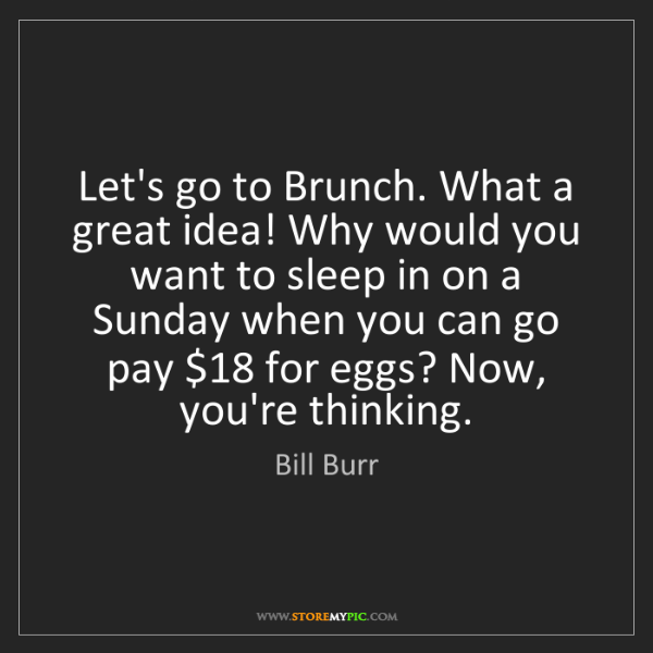 Bill Burr: Let's go to Brunch. What a great idea! Why would you...