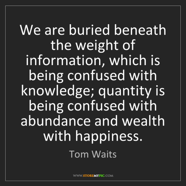 Tom Waits: We are buried beneath the weight of information, which...