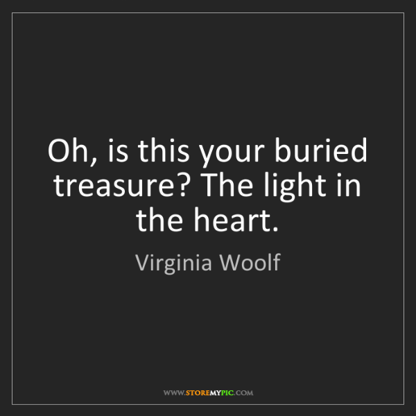 Virginia Woolf: Oh, is this your buried treasure? The light in the heart.