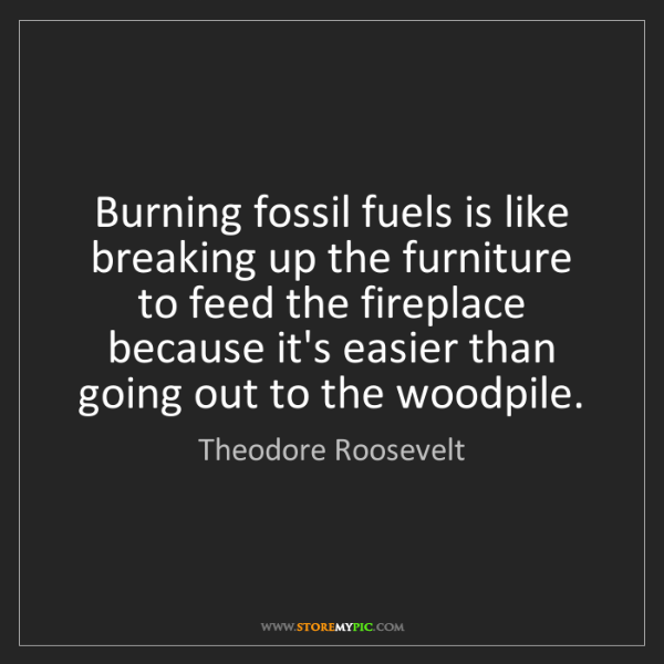 Theodore Roosevelt: Burning fossil fuels is like breaking up the furniture...
