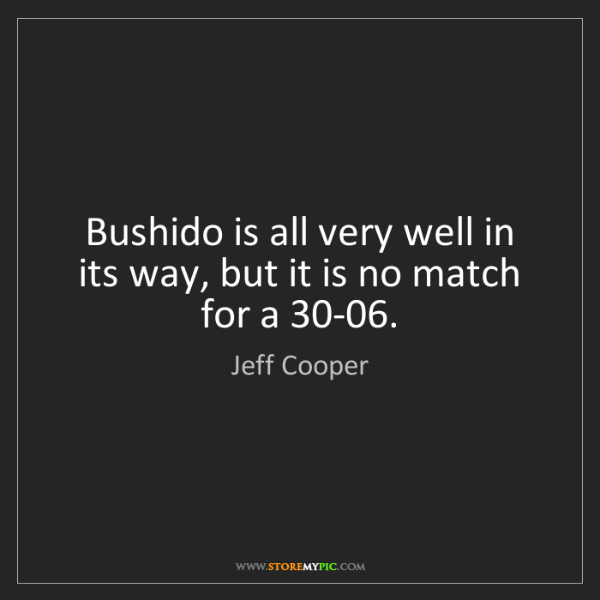 Jeff Cooper: Bushido is all very well in its way, but it is no match...