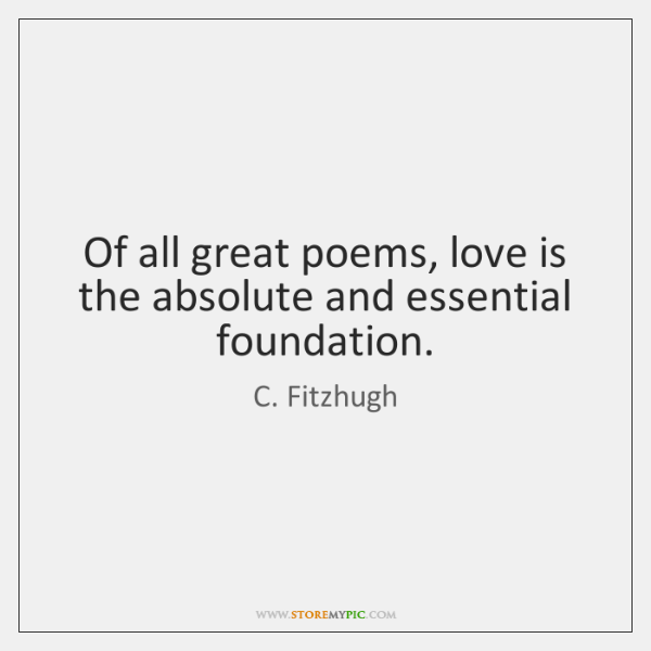 of all great poems love is the absolute and essential foundation