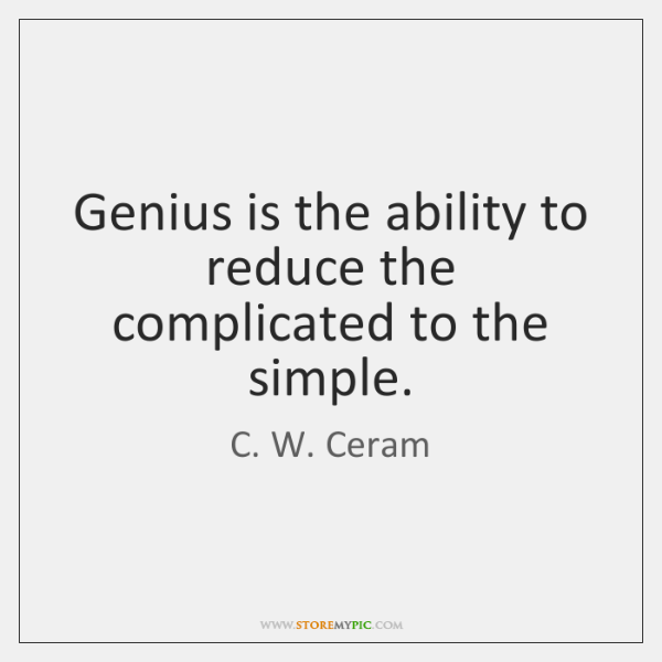 Genius is the ability to reduce the complicated to the simple.