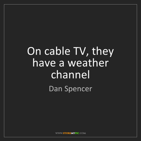 Dan Spencer: On cable TV, they have a weather channel