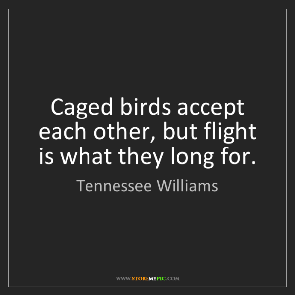 Tennessee Williams: Caged birds accept each other, but flight is what they...