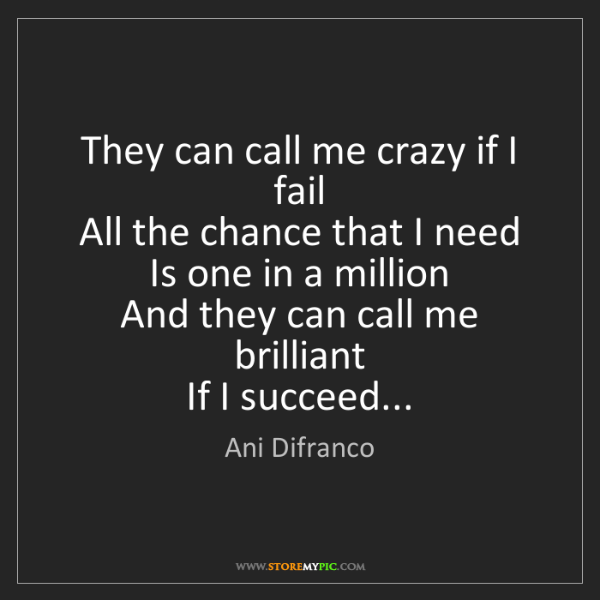 Ani Difranco: They can call me crazy if I fail   All the chance that...