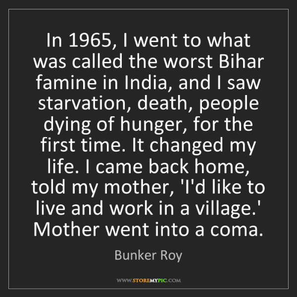 Bunker Roy: In 1965, I went to what was called the worst Bihar famine...
