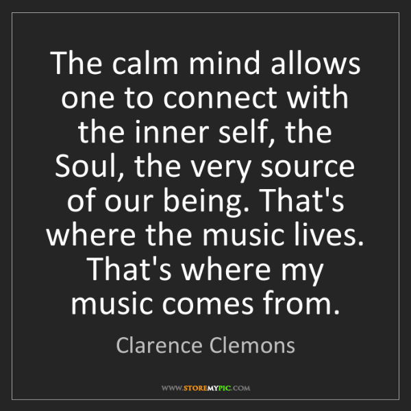 Clarence Clemons: The calm mind allows one to connect with the inner self,...
