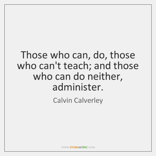 Those who can, do, those who can't teach; and those who can ...