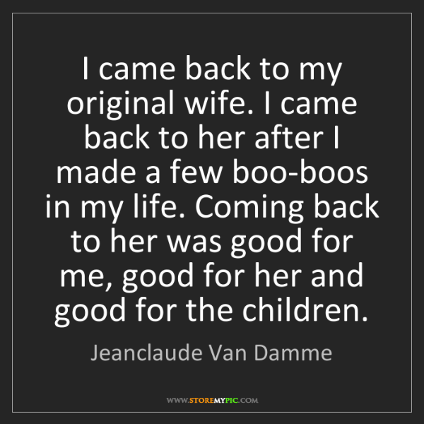 Jeanclaude Van Damme: I came back to my original wife. I came back to her after...