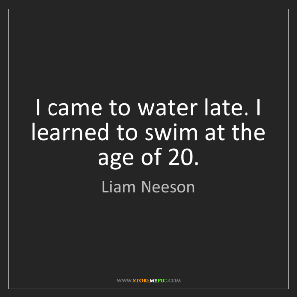 Liam Neeson: I came to water late. I learned to swim at the age of...