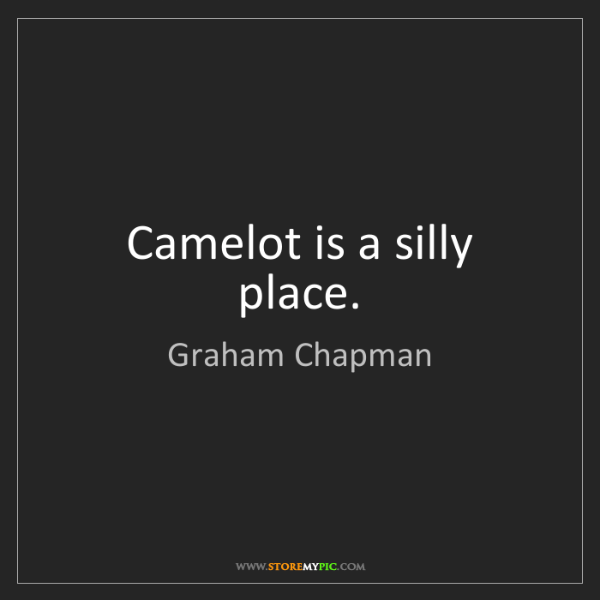 Graham Chapman: Camelot is a silly place.